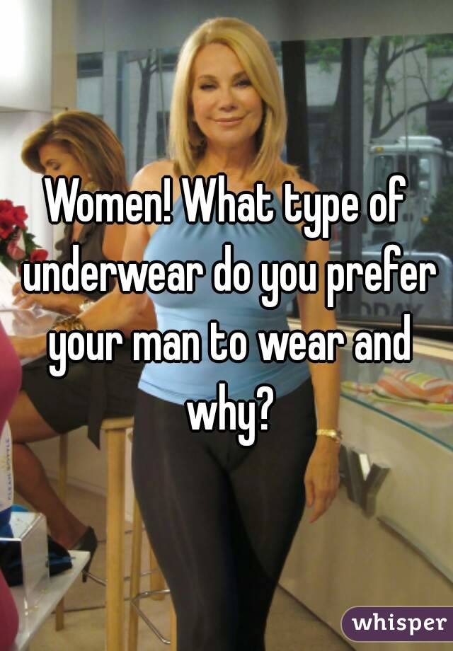 Women! What type of underwear do you prefer your man to wear and why?