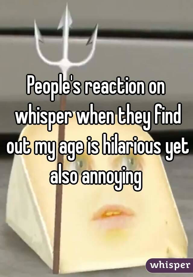 People's reaction on whisper when they find out my age is hilarious yet also annoying