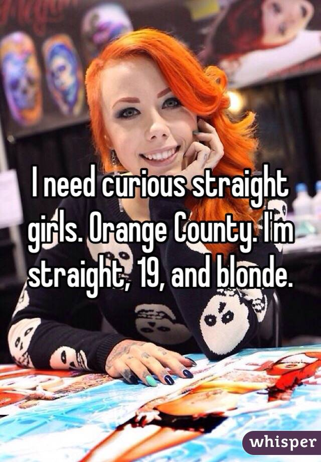 I need curious straight girls. Orange County. I'm straight, 19, and blonde.