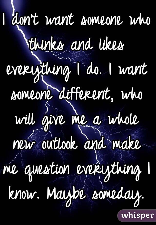 I don't want someone who thinks and likes everything I do. I want someone different, who will give me a whole new outlook and make me question everything I know. Maybe someday.