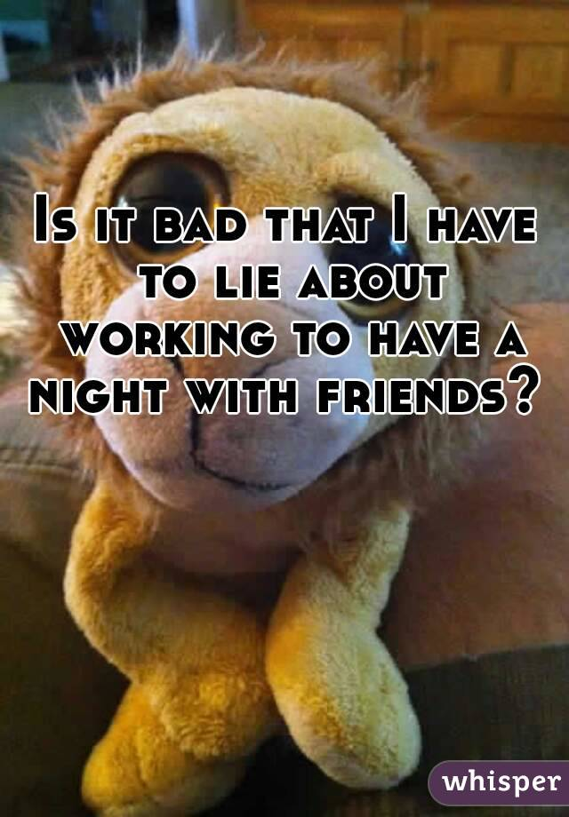 Is it bad that I have to lie about working to have a night with friends?
