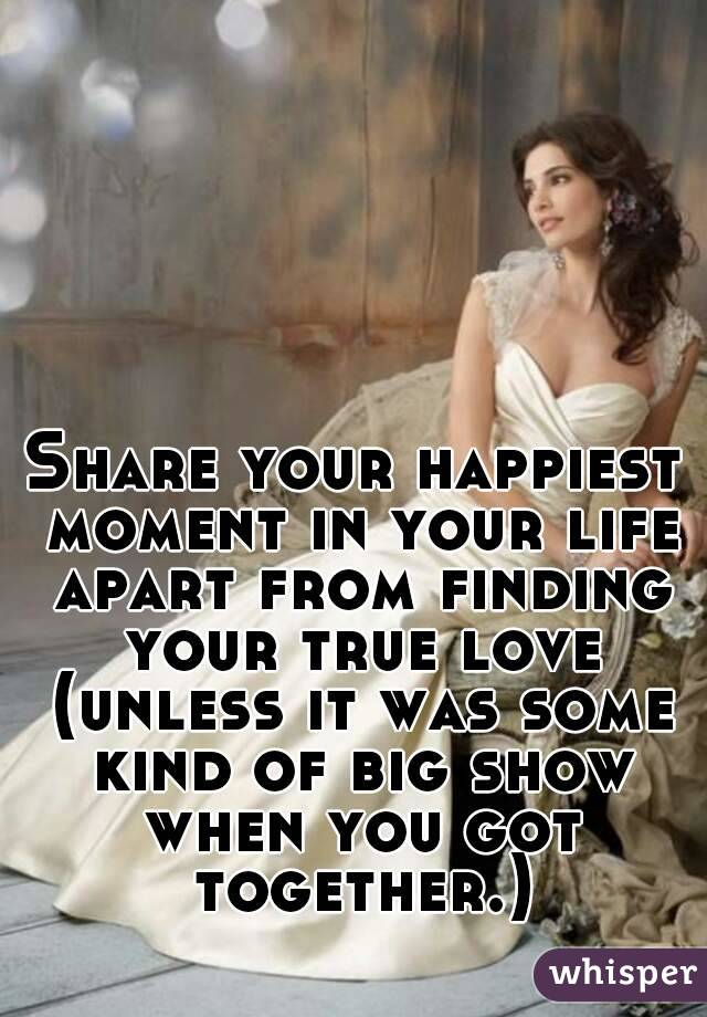 Share your happiest moment in your life apart from finding your true love (unless it was some kind of big show when you got together.)
