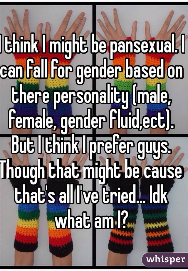 I think I might be pansexual. I can fall for gender based on there personality (male, female, gender fluid,ect). But I think I prefer guys. Though that might be cause that's all I've tried... Idk what am I?