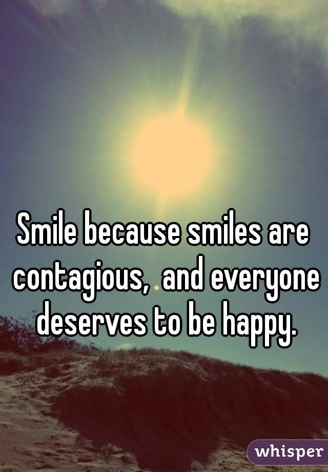 Smile because smiles are contagious,  and everyone deserves to be happy.