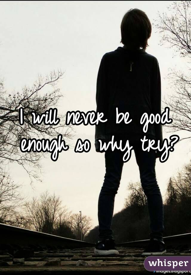 I will never be good enough so why try?