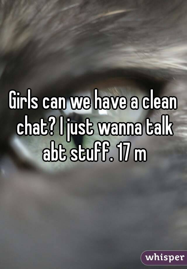 Girls can we have a clean chat? I just wanna talk abt stuff. 17 m
