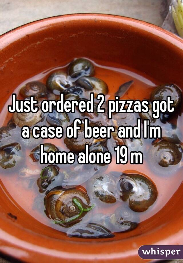 Just ordered 2 pizzas got a case of beer and I'm home alone 19 m