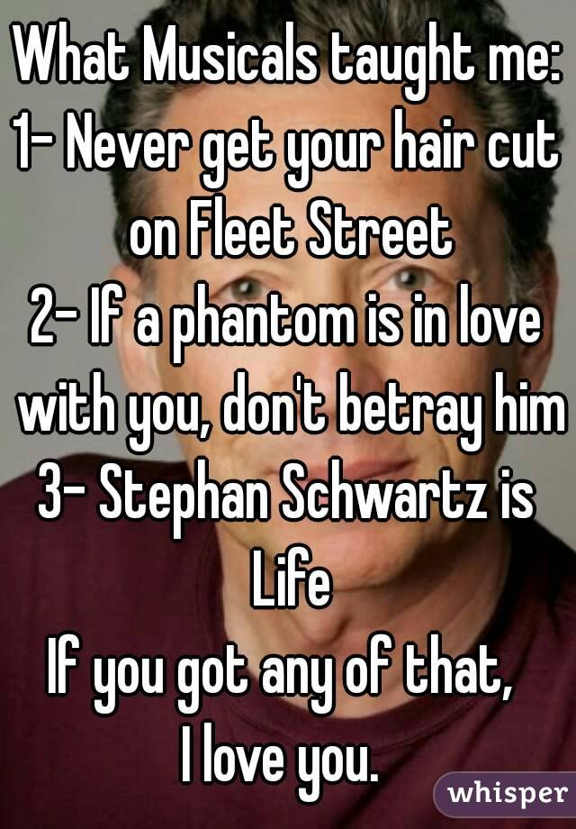 What Musicals taught me: 1- Never get your hair cut on Fleet Street 2- If a phantom is in love with you, don't betray him 3- Stephan Schwartz is Life If you got any of that,  I love you.