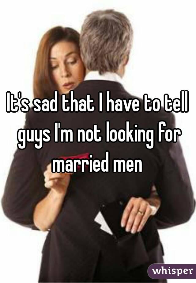It's sad that I have to tell guys I'm not looking for married men