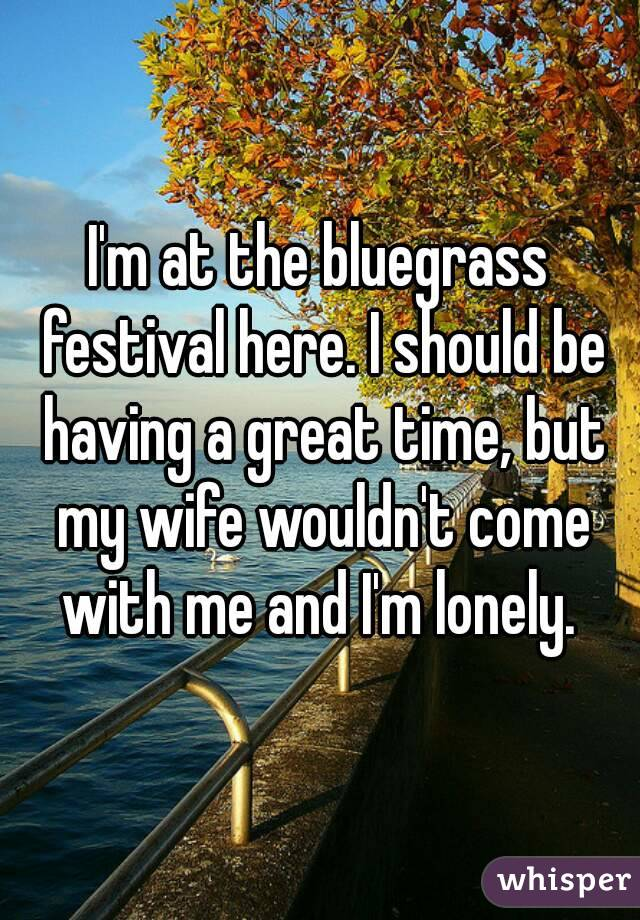 I'm at the bluegrass festival here. I should be having a great time, but my wife wouldn't come with me and I'm lonely.