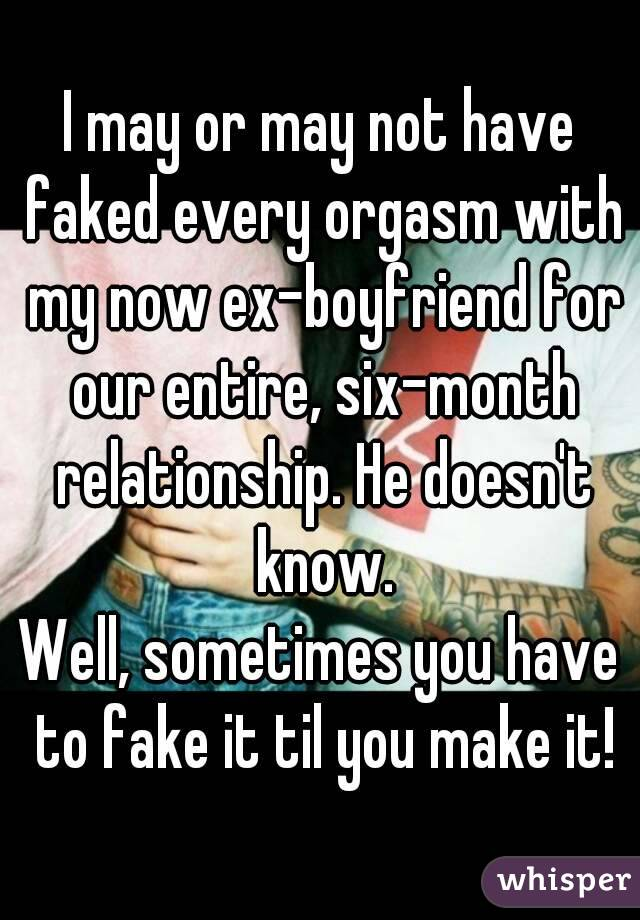 I may or may not have faked every orgasm with my now ex-boyfriend for our entire, six-month relationship. He doesn't know. Well, sometimes you have to fake it til you make it!
