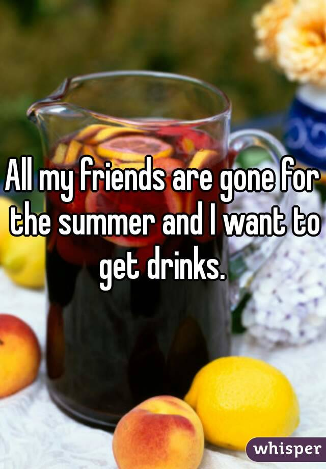 All my friends are gone for the summer and I want to get drinks.