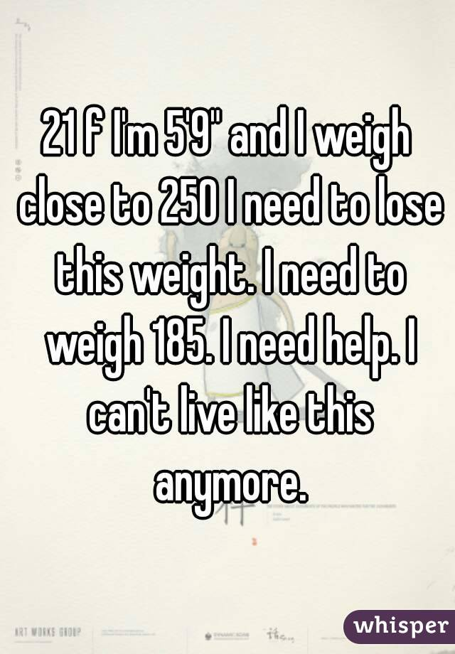 """21 f I'm 5'9"""" and I weigh close to 250 I need to lose this weight. I need to weigh 185. I need help. I can't live like this anymore."""