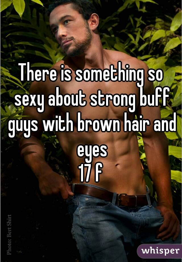 There is something so sexy about strong buff guys with brown hair and eyes 17 f