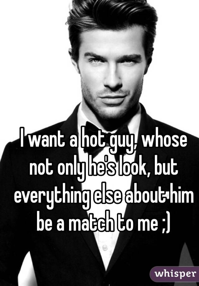 I want a hot guy, whose not only he's look, but everything else about him be a match to me ;)