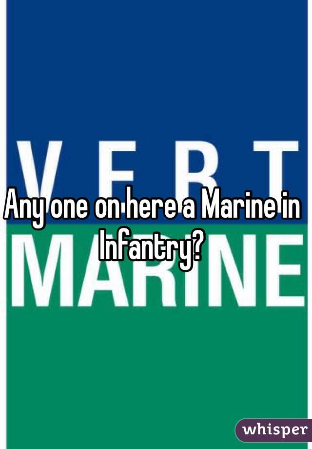 Any one on here a Marine in Infantry?