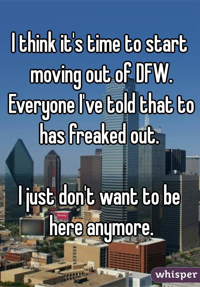 I think it's time to start moving out of DFW. Everyone I've told that to has freaked out.   I just don't want to be here anymore.