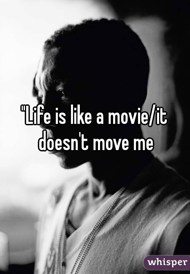 """Life is like a movie/it doesn't move me"