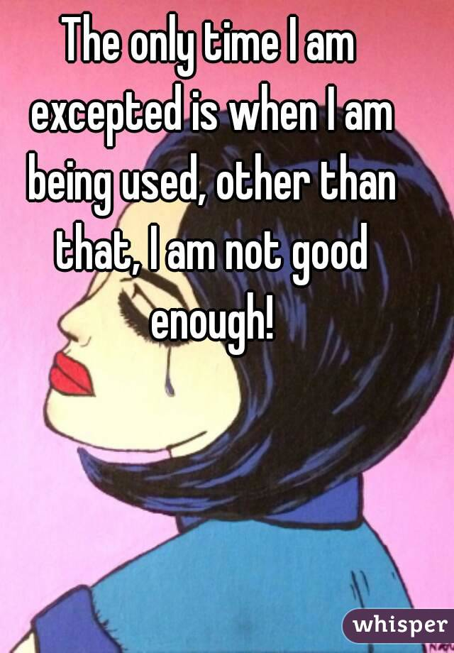 The only time I am excepted is when I am being used, other than that, I am not good enough!