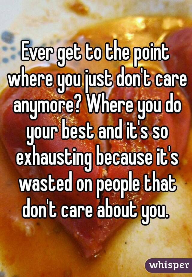 Ever get to the point where you just don't care anymore? Where you do your best and it's so exhausting because it's wasted on people that don't care about you.