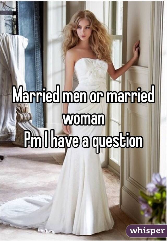Married men or married woman Pm I have a question