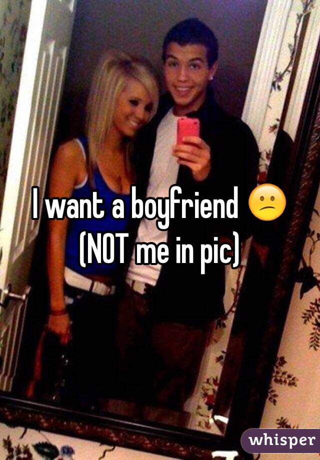 I want a boyfriend 😕 (NOT me in pic)