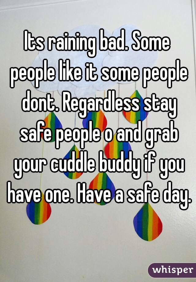 Its raining bad. Some people like it some people dont. Regardless stay safe people o and grab your cuddle buddy if you have one. Have a safe day.