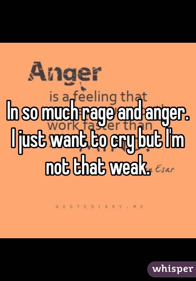 In so much rage and anger.  I just want to cry but I'm not that weak.