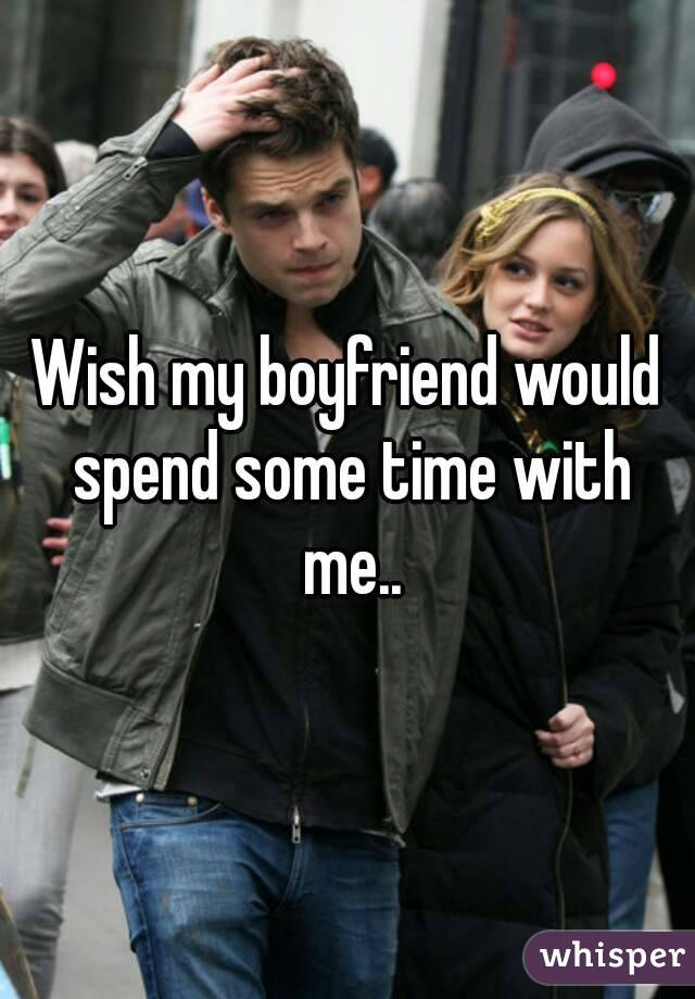 Wish my boyfriend would spend some time with me..
