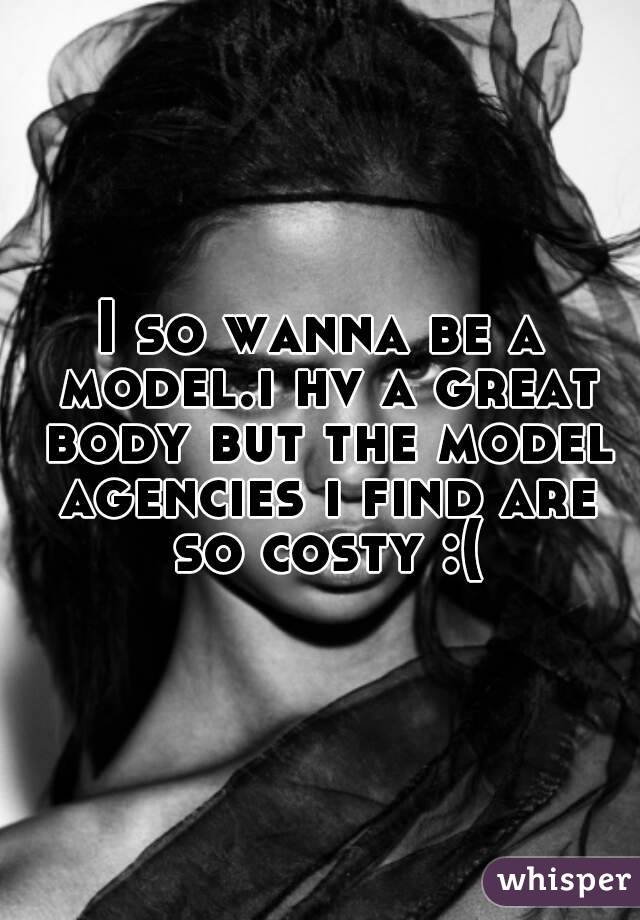 I so wanna be a model.i hv a great body but the model agencies i find are so costy :(