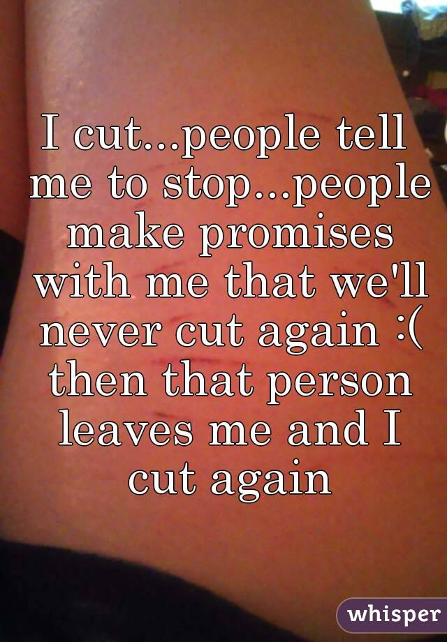 I cut...people tell me to stop...people make promises with me that we'll never cut again :( then that person leaves me and I cut again