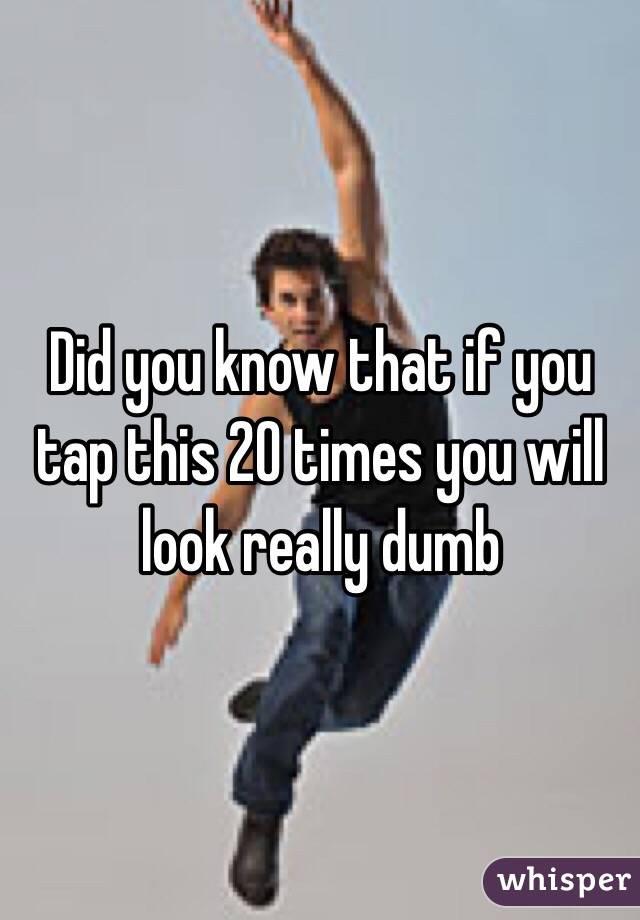 Did you know that if you tap this 20 times you will look really dumb