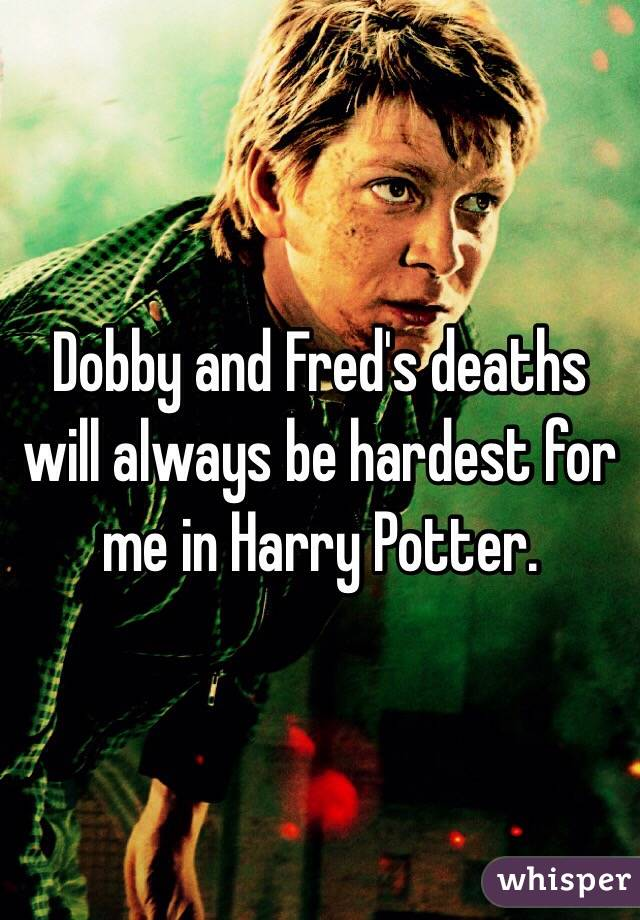 Dobby and Fred's deaths will always be hardest for me in Harry Potter.