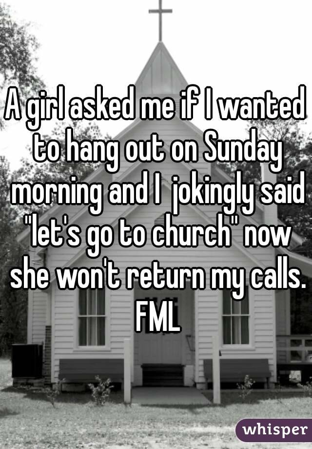 """A girl asked me if I wanted to hang out on Sunday morning and I  jokingly said """"let's go to church"""" now she won't return my calls. FML"""