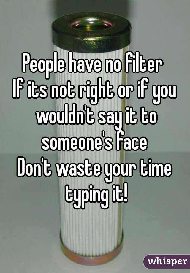 People have no filter  If its not right or if you wouldn't say it to someone's face  Don't waste your time typing it!