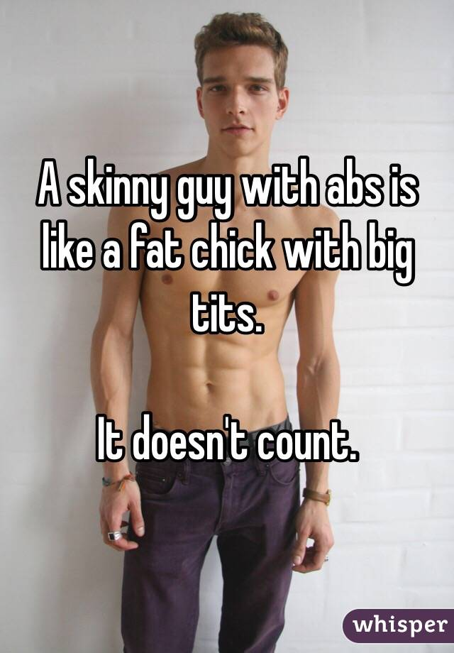 A skinny guy with abs is like a fat chick with big tits.  It doesn't count.