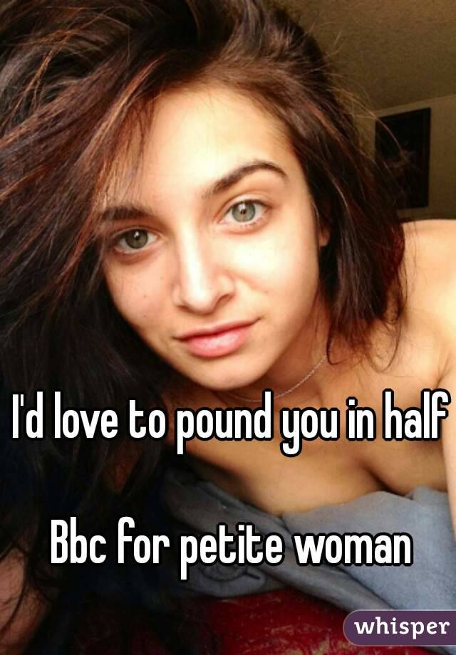 I'd love to pound you in half  Bbc for petite woman