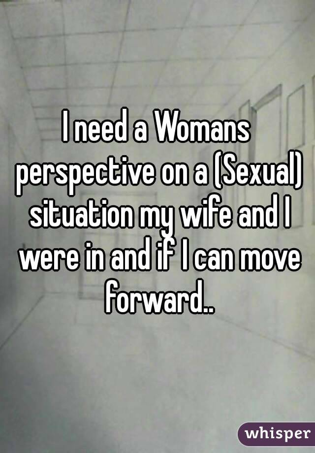 I need a Womans perspective on a (Sexual) situation my wife and I were in and if I can move forward..