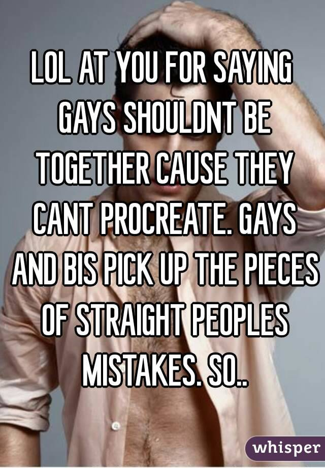 LOL AT YOU FOR SAYING GAYS SHOULDNT BE TOGETHER CAUSE THEY CANT PROCREATE. GAYS AND BIS PICK UP THE PIECES OF STRAIGHT PEOPLES MISTAKES. SO..