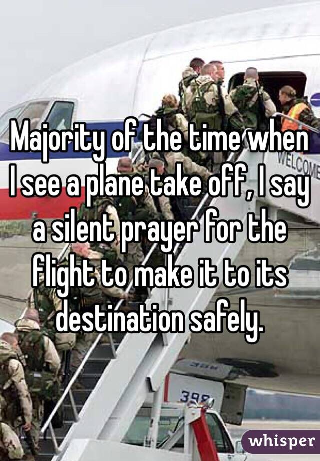 Majority of the time when I see a plane take off, I say a silent prayer for the flight to make it to its destination safely.