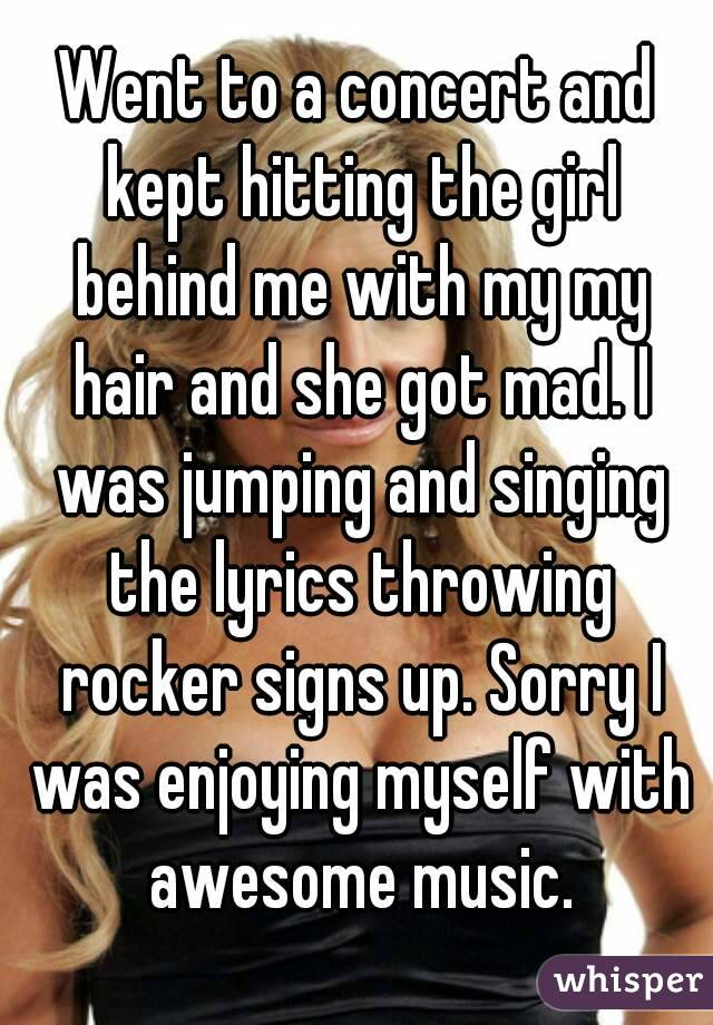 Went to a concert and kept hitting the girl behind me with my my hair and she got mad. I was jumping and singing the lyrics throwing rocker signs up. Sorry I was enjoying myself with awesome music.