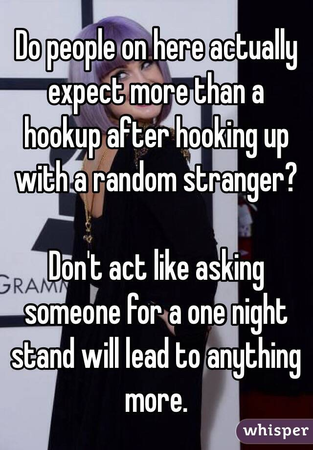 Do people on here actually expect more than a hookup after hooking up with a random stranger?  Don't act like asking someone for a one night stand will lead to anything more.