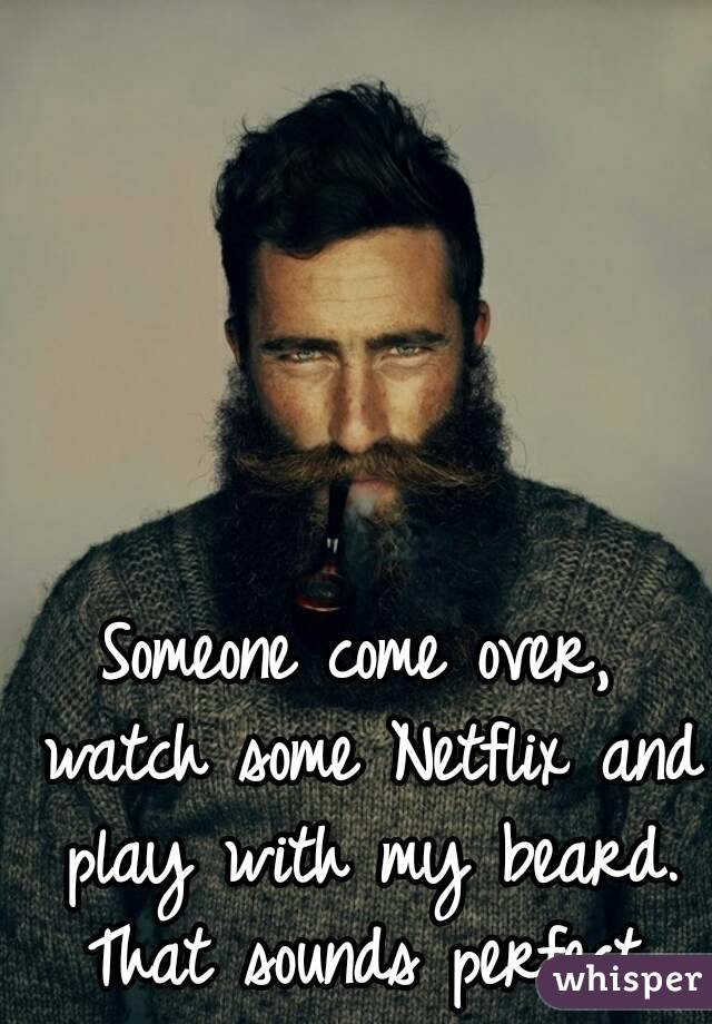 Someone come over, watch some Netflix and play with my beard. That sounds perfect.