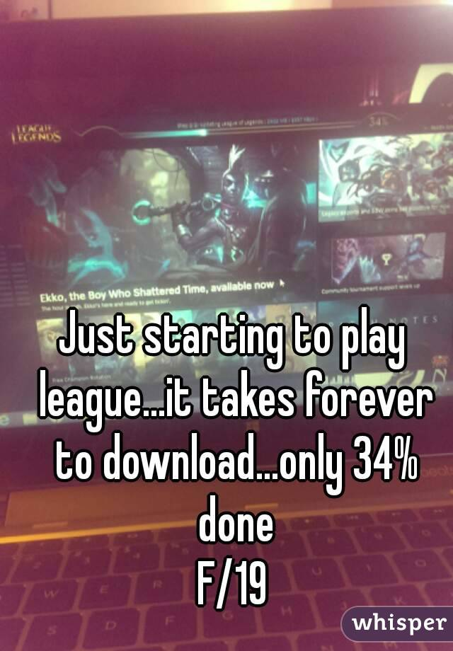 Just starting to play league...it takes forever to download...only 34% done F/19