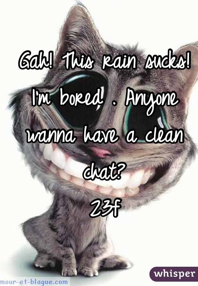 Gah! This rain sucks! I'm bored . Anyone wanna have a clean chat? 23f