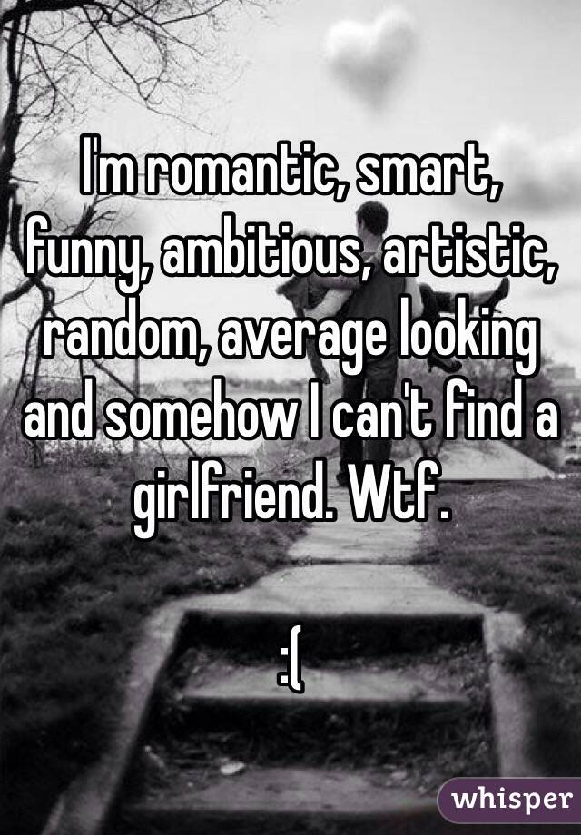 I'm romantic, smart, funny, ambitious, artistic, random, average looking and somehow I can't find a girlfriend. Wtf.  :(