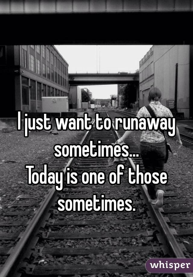 I just want to runaway sometimes... Today is one of those sometimes.