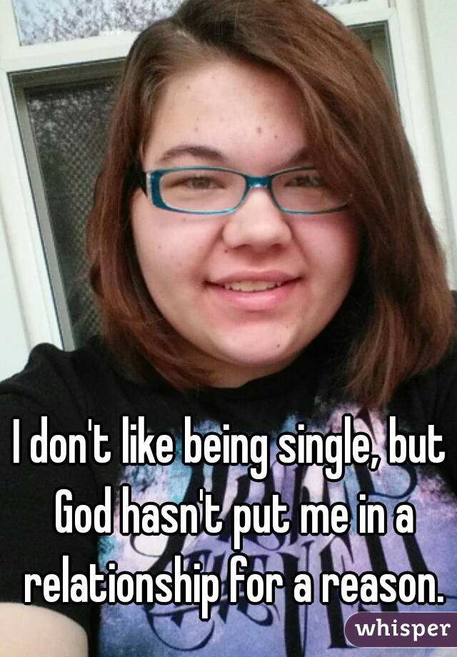 I don't like being single, but God hasn't put me in a relationship for a reason.