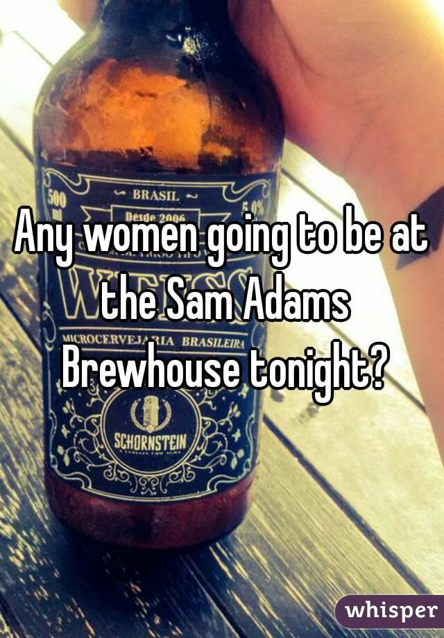 Any women going to be at the Sam Adams Brewhouse tonight?