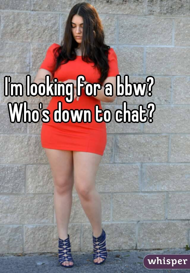 I'm looking for a bbw? Who's down to chat?